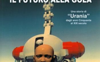 """Il futuro alla gola. Una storia di """"Urania"""" dagli anni Cinquanta al XXI secolo"""