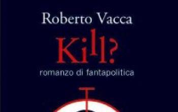 Un nuovo romanzo di Roberto Vacca: Kill?