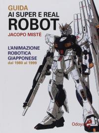 Guida ai super e real robot. L'animazione robotica giapponese dal 1980 al 1999
