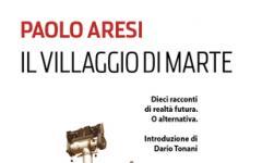 Il villaggio di Marte, i migliori racconti di Paolo Aresi