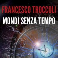 I Mondi senza tempo di Francesco Troccoli