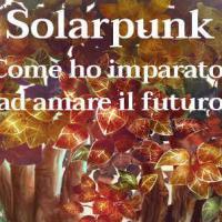 Solarpunk. Come ho imparato ad amare il futuro
